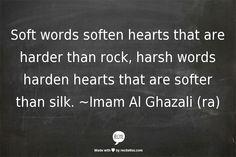 """Soft words ... harsh words"" -Imam Al Ghazali (ra)"
