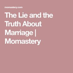 The Lie and the Truth About Marriage  |  Momastery