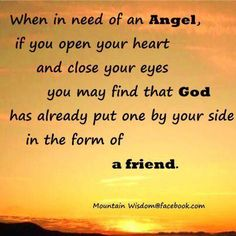 When in need of an Angel, if you open your heart & close your eyes you may find that God has already put one by your side in the form of a Friend.