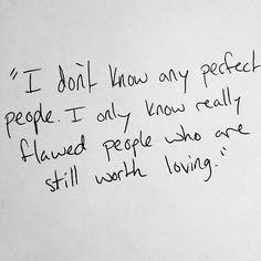 I don't know any perfect people. I only know really flawed people who are still worth loving. | - - - | FRIENDS