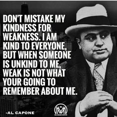 Don't take my kindness for weakness.