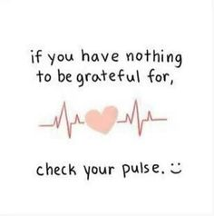 If you have nothing to be grateful for, check your pulse. Being alive to live another day is what we should always be grateful for. Myoho,Quotes and Quips,Words to live by,