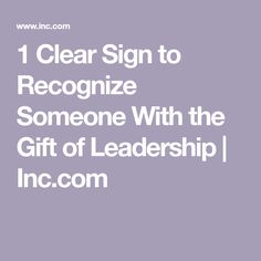 1 Clear Sign to Recognize Someone With the Gift of Leadership | Inc.com