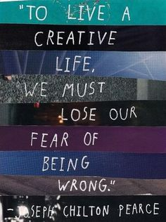 Day 36: to live a creative life we must lose our fear of being wrong.