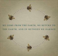 """""""We come from the earth, we return to the earth, and in between we garden"""" - a mighty gardening quote."""