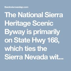 The National Sierra Heritage Scenic Byway is primarily on State Hwy 168, which ties the Sierra Nevada with 8 foothill & mountain communities. It rises 9,000 ft. from the San Joaquin Valley to within viewing distance of the Kaiser, Ansel Adams and John Muir Wilderness Areas. The Wildflower Trail, of which half of the trail follows the Scenic Byway, can be taken any time during the year as a lovely foothill drive.  http://theclovisroundup.com/a-scenic-drive-along-the-wildflower-trail/