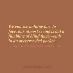 Quote Of The Day: March 4, 2014 - We can see nothing face to face; our utmost seeing is but a fumbling of blind finger-ends in an overcrowded pocket. — Samuel Butler, Ramblings In Cheapside (1890) #quote
