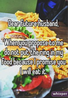 Dear future husband,   When you propose to me do not put the ring in my food because I promise you I will eat it.
