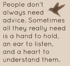 "The first thing most of us think about when listening to another's problems is ...""how can I help""?  Start by first just listening and hugging.....the rest will follow"
