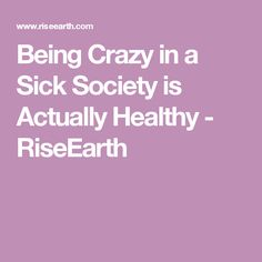 Being Crazy in a Sick Society is Actually Healthy - RiseEarth