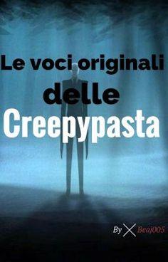 #wattpad #horror Qui troverete le voci originali delle creepypasta :)  07/07/16  #18 in horror Grazie a tutti :3 06/08/16 #6 in horror! Grazie!! :D 02/09/16  #5 in horror OuO Tante grazieh 03/09/16 #3 in horror  OnO Grazieh!!! 04/09/2016 #1 in horror *-* Qui si sboccia!!