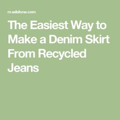 The Easiest Way to Make a Denim Skirt From Recycled Jeans