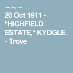 "20 Oct 1911 - ""HIGHFIELD ESTATE,"" KYOGLE. - Trove"