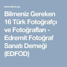 Bilmeniz Gereken 16 Türk Fotoğrafçı ve Fotoğrafları - Edremit Fotoğraf Sanatı Derneği (EDFOD)