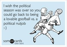 I wish the political season was over so you could go back to being a lovable goofball vs. a political nutjob :-).