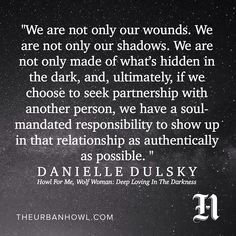 """""""We are not only our wounds. We are not only our shadows. We are not only made of what's hidden in the dark, and, ultimately, if we choose to seek partnership with another person, we have a soul-mandated responsibility to show up in that relationship as authentically as possible. If we expect the other person to be genuine, we too must bring to the relationship all we have learned about ourselves. We have a right to expect they will not carve their wounds into our skin, and we must try not…"""