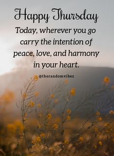 Happy Thursday! Today, wherever you go carry the intention of peace, love, and harmony in your heart. #Thursdaymorningwishes #Thursdaypositivequotes #Happythursdayquotes #Thursdayquotesforwork #Goodmorningthursday #Morningthursdayquotes #Morningwishesquotes #Goodmorningwish #Beautifulmorningwishes #Thursdayquotes #Thursdaymorningquotes #Thursdaysayings #Goodmorningquotes #Goodmorningsayings #Positiveenergy #Inspirationalmorningquotes #Inspirationalquotes #Dailyquotes #Everydayquotes #Instaquotes Love My Boyfriend Quotes, Love My Husband Quotes, Niece Quotes, Dad Quotes, Love Quotes For Her, Daughter Quotes, Mother Quotes, Family Quotes, Morning Wishes Quotes