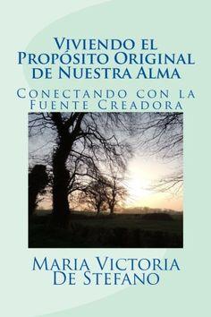 Viviendo el proposito original de nuestra alma: Conectando con la Fuente Creadora de Maria Victoria De Stefano