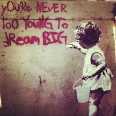 Your never too young to dream BIG.