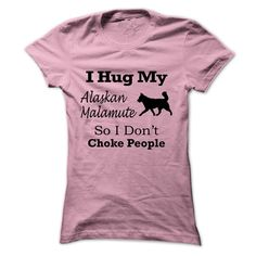 I hug my  Alaskan Malamute so i dont choke people T Shirt, Hoodie, Sweatshirt