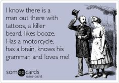 I know there is a man out there with tattoos, a killer beard, likes booze. Has a motorcycle, has a brain, knows his grammar, and loves me!