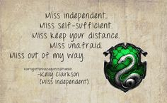 Slytherin: Miss independent. Miss self-sufficient. Miss keep your distance. Miss unafraid. Miss out of my way