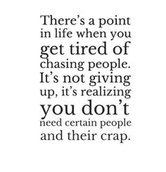 There's A Point In Life When You Get Tired Of Chasing People. It's Not Giving Up, It's Realizing You Don't Need Certain People And Their Crap.
