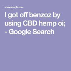 I got off benzoz by using CBD hemp oi; - Google Search Cbd Hemp Oil, Got Off, Google Search