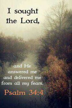 I sought the Lord and He answered me and delivered me from my fears. Psalm 34:4