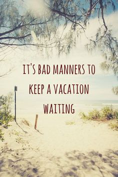 It's bad manners to keep a vacation waiting! To see more travel and adventure quotes, click on this pic!