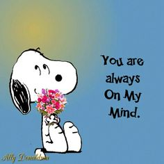 You are always on my mind.   --Peanuts Gang/Snoopy