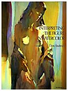 """""""Interpreting the Figure in Watercolor"""" by Don Andrews takes on a challenging subject: showing how the figure can be painted creatively and beautifully in watercolor through simplification, interpretation, and shape-making."""