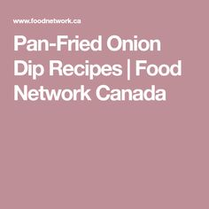 Pan-Fried Onion Dip Recipes | Food Network Canada
