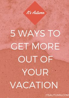 It's Autumn: 5 Ways To Get More Out Of Your Vacation