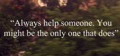 Always help some-one, You may be the only one that does ..We all need help as we travel on our journey!