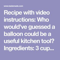 Recipe with video instructions: Who would've guessed a balloon could be a useful kitchen tool? Ingredients: 3 cups chocolate, Water balloons, inflated
