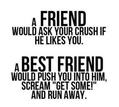 a friend would ask your crush if he likes you, a best friend would push you into him, scream GET SOME and run away