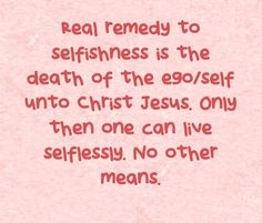 Real remedy to selfishness is the death of the ego/self unto Christ Jesus. Only then one can live selflessly. No other means.