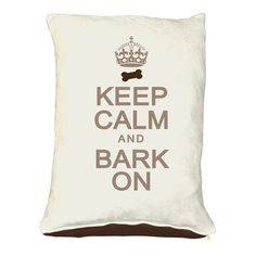 Keep Calm & Bark Dog bed ...but I want as a pillow for Molly!!!