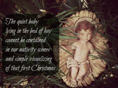 The quiet baby lying in the bed of hay cannot be contained in our nativity scenes and simple visualizing of that first Christmas. When Jesus was born, He exploded everything about the world as we had known it.