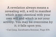 A revelation always means a revealing will, a will to manifest which is not identical with your own will and which is not your activity. You may be overcome by it; it falls upon you.