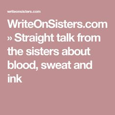 WriteOnSisters.com » Straight talk from the sisters about blood, sweat and ink