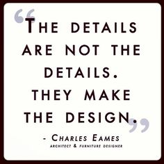 Here's a little quote by famous architect and furniture designer Charles Eames. The difference is in the detail, no?