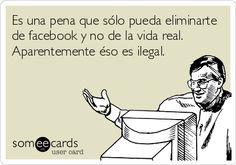 Es una pena que sólo pueda eliminarte de facebook y no de la vida real. Aparentemente éso es ilegal.