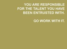 """""""You are responsible for the talent you have been entrusted with. Go work with it."""""""