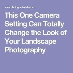This One Camera Setting Can Totally Change the Look of Your Landscape Photography #LandscapingPhotography