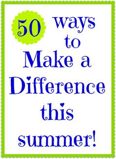 50 Ways to Make a Difference this Summer! ... some easy ideas for small groups to do for a Kindness Project.