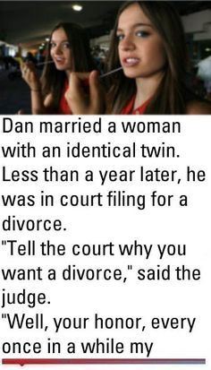 """Dan married a woman with an identical twin. Less than a year later, he was in court filing for a divorce. """"Tell the court why you want a divorce,"""" said the judge. """"Well, your honor, every once Cop Jokes, Cops Humor, Wife Jokes, Wife Humor, Girlfriend Humor, Fart Humor, Husband Humor, Funny Blonde Jokes, Clean Funny Jokes"""