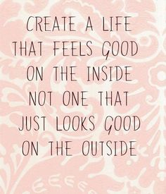 Create a life that feels good on the inside not one that just looks good on the outside.