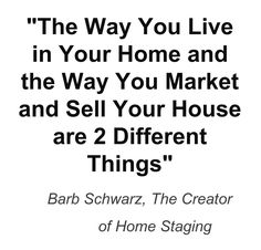 This Is one of my main Staging Sayings I developed through the years.  It tells sellers that now their home has become a house and the house has become a product for sale so now it needs to be Staged! Barb Schwarz